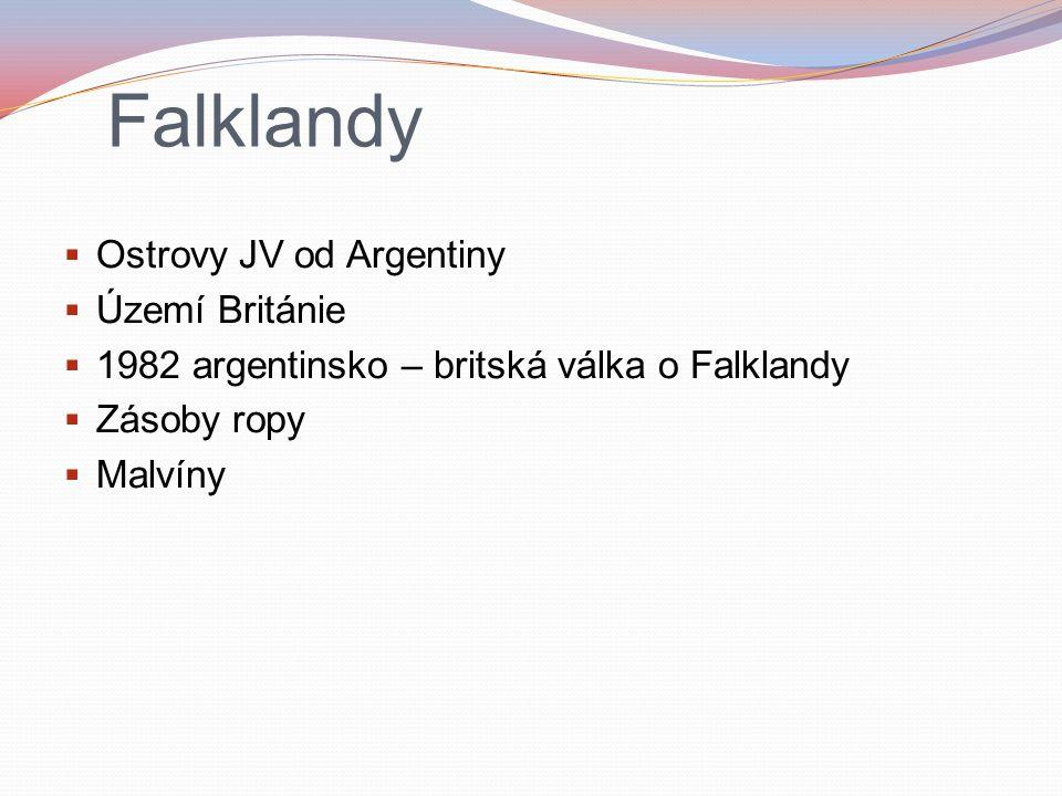 Falklandy  Ostrovy JV od Argentiny  Území Británie  1982 argentinsko – britská válka o Falklandy  Zásoby ropy  Malvíny