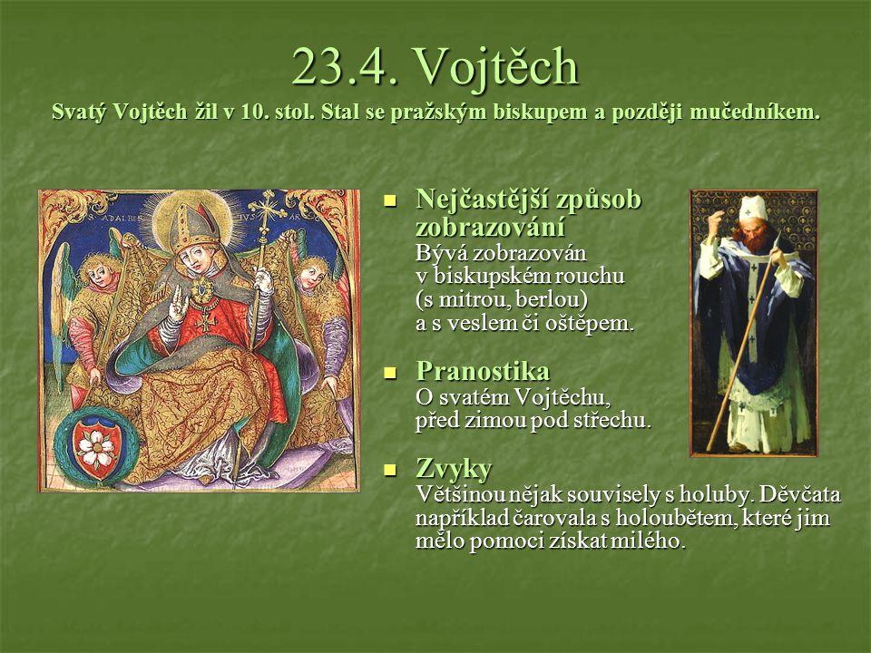 23.4.Vojtěch Svatý Vojtěch žil v 10. stol. Stal se pražským biskupem a později mučedníkem.