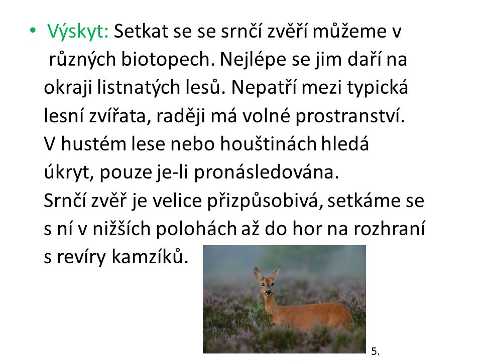 Výskyt: Setkat se se srnčí zvěří můžeme v různých biotopech. Nejlépe se jim daří na okraji listnatých lesů. Nepatří mezi typická lesní zvířata, raději