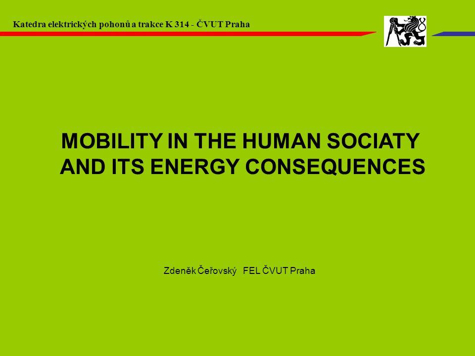 MOBILITY IN THE HUMAN SOCIATY AND ITS ENERGY CONSEQUENCES Zdeněk Čeřovský FEL ČVUT Praha Katedra elektrických pohonů a trakce K 314 - ČVUT Praha