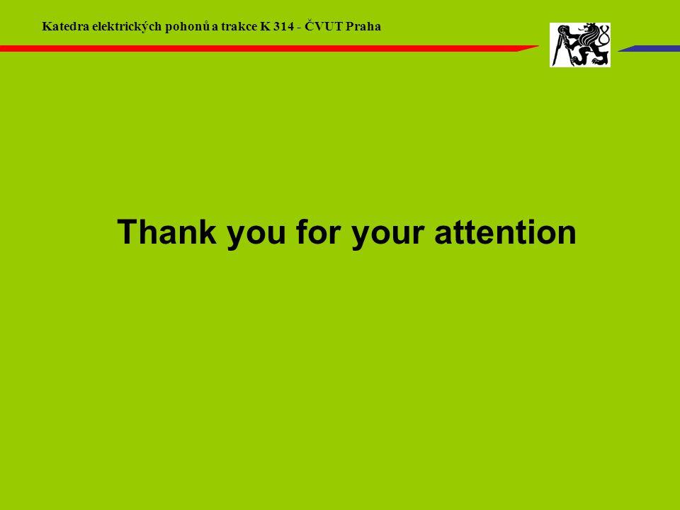 Thank you for your attention Katedra elektrických pohonů a trakce K 314 - ČVUT Praha