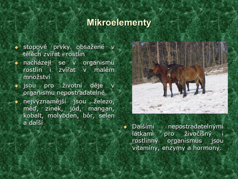 Mikroelementy  stopové prvky obsažené v tělěch zvířat i rostlin  nacházejí se v organismu rostlin i zvířat v malém množství  jsou pro životní děje v organismu nepostradatelné  nejvýznamější jsou železo, měď, zinek, jód, mangan, kobalt, molybden, bór, selen a další  Dalšími nepostradatelnými látkami pro živočišný i rostlinný organismus jsou vitamíny, enzymy a hormony.