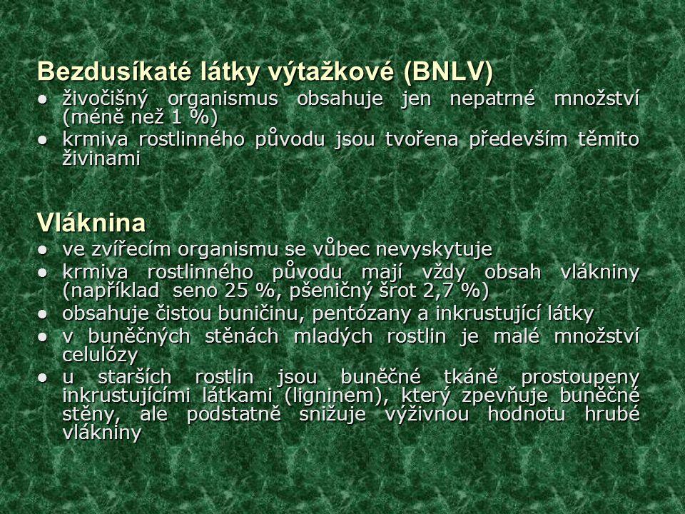 Bezdusíkaté látky výtažkové (BNLV) ● živočišný organismus obsahuje jen nepatrné množství (méně než 1 %) ● krmiva rostlinného původu jsou tvořena především těmito živinami Vláknina ● ve zvířecím organismu se vůbec nevyskytuje ● krmiva rostlinného původu mají vždy obsah vlákniny (například seno 25 %, pšeničný šrot 2,7 %) ● obsahuje čistou buničinu, pentózany a inkrustující látky ● v buněčných stěnách mladých rostlin je malé množství celulózy ● u starších rostlin jsou buněčné tkáně prostoupeny inkrustujícími látkami (ligninem), který zpevňuje buněčné stěny, ale podstatně snižuje výživnou hodnotu hrubé vlákniny