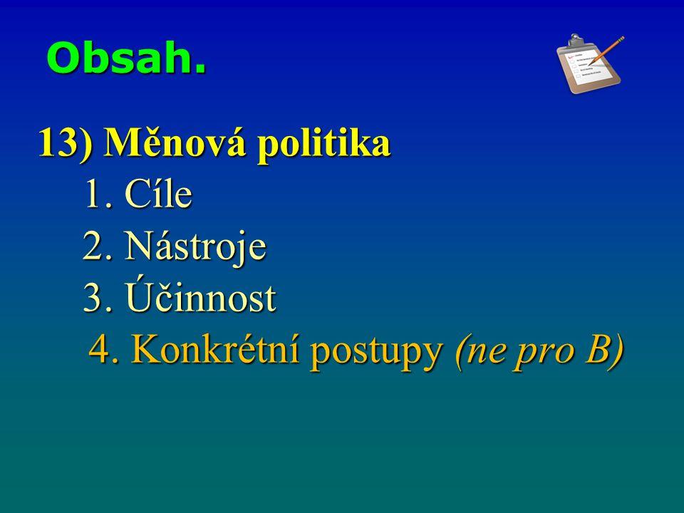 Obsah. 13) Měnová politika 1. Cíle 2. Nástroje 3. Účinnost 4. Konkrétní postupy (ne pro B) 4. Konkrétní postupy (ne pro B)