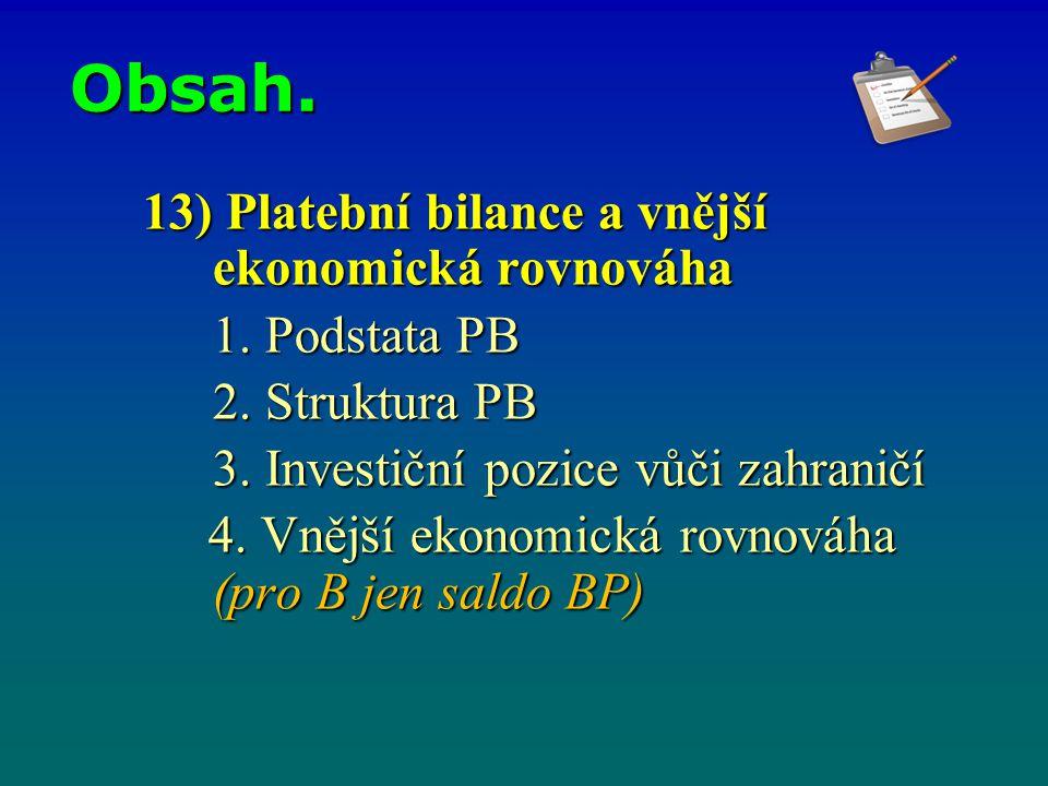 Obsah. 13) Platební bilance a vnější ekonomická rovnováha 1. Podstata PB 2. Struktura PB 3. Investiční pozice vůči zahraničí 4. Vnější ekonomická rovn