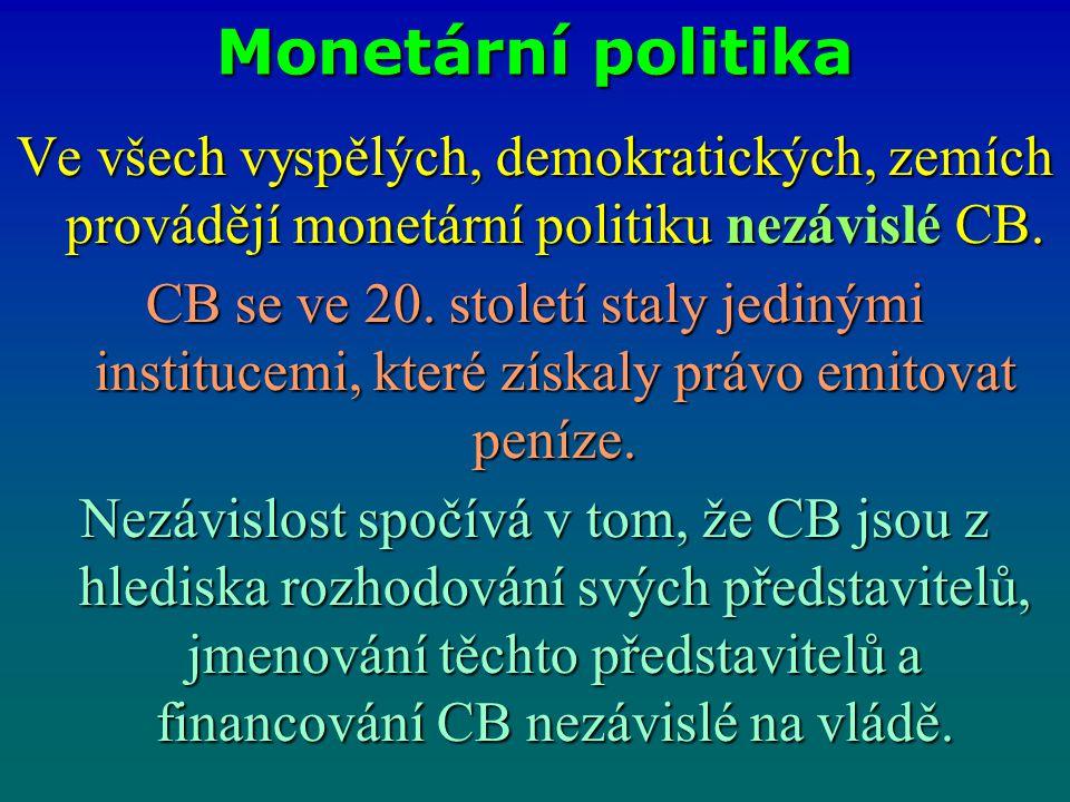 Monetární politika Ve všech vyspělých, demokratických, zemích provádějí monetární politiku nezávislé CB. CB se ve 20. století staly jedinými instituce