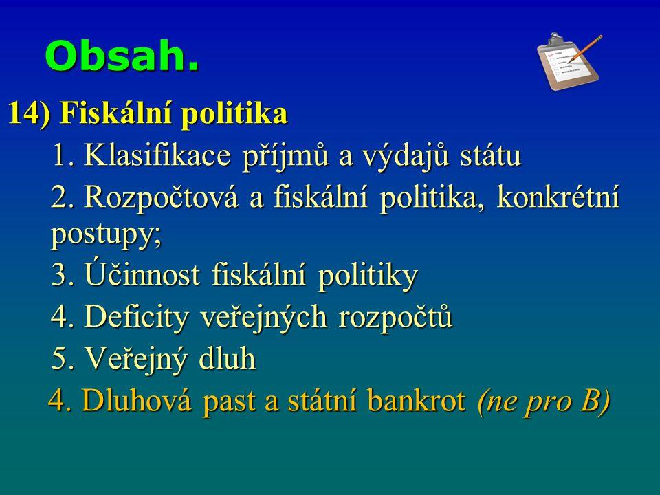 Obsah. 14) Fiskální politika 1. Klasifikace příjmů a výdajů státu 2. Rozpočtová a fiskální politika, konkrétní postupy; 3. Účinnost fiskální politiky
