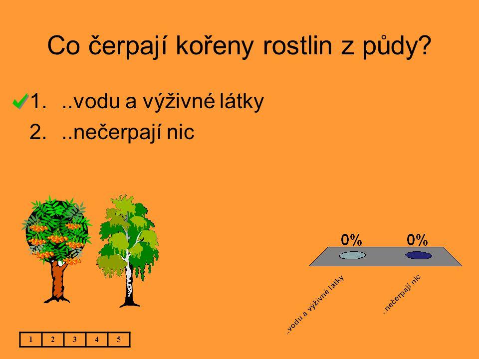 Co čerpají kořeny rostlin z půdy? 12345 1...vodu a výživné látky 2...nečerpají nic
