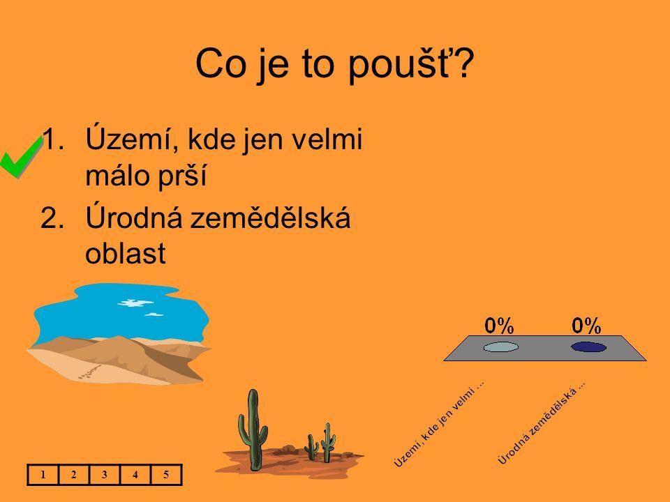 Co je to poušť? 12345 1.Území, kde jen velmi málo prší 2.Úrodná zemědělská oblast
