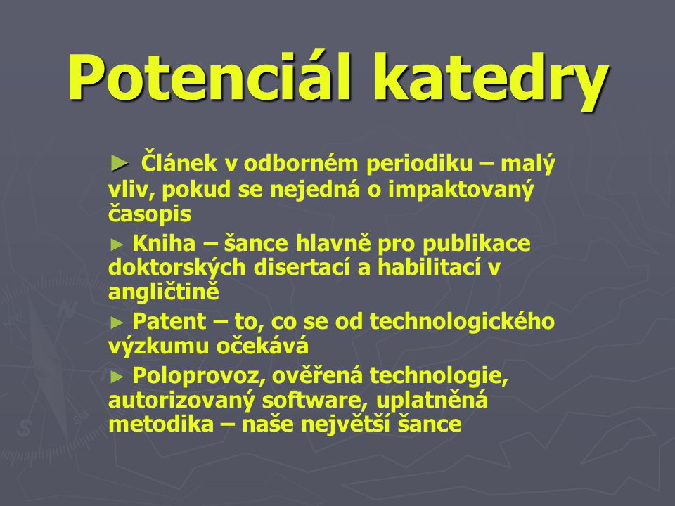 Potenciál katedry ► ► Článek v odborném periodiku – malý vliv, pokud se nejedná o impaktovaný časopis ► ► Kniha – šance hlavně pro publikace doktorských disertací a habilitací v angličtině ► ► Patent – to, co se od technologického výzkumu očekává ► ► Poloprovoz, ověřená technologie, autorizovaný software, uplatněná metodika – naše největší šance