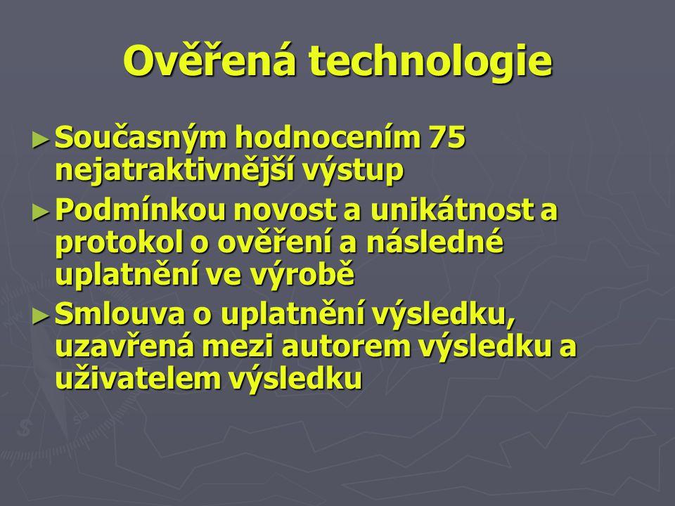 Ověřená technologie ► Současným hodnocením 75 nejatraktivnější výstup ► Podmínkou novost a unikátnost a protokol o ověření a následné uplatnění ve výrobě ► Smlouva o uplatnění výsledku, uzavřená mezi autorem výsledku a uživatelem výsledku