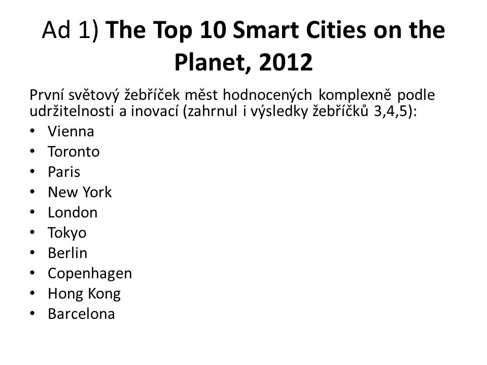 Ad 1) The Top 10 Smart Cities on the Planet, 2012 První světový žebříček měst hodnocených komplexně podle udržitelnosti a inovací (zahrnul i výsledky žebříčků 3,4,5): Vienna Toronto Paris New York London Tokyo Berlin Copenhagen Hong Kong Barcelona