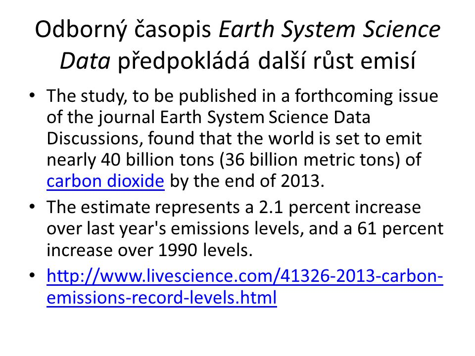 Odborný časopis Earth System Science Data předpokládá další růst emisí The study, to be published in a forthcoming issue of the journal Earth System Science Data Discussions, found that the world is set to emit nearly 40 billion tons (36 billion metric tons) of carbon dioxide by the end of 2013.