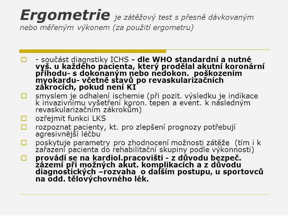 Ergometrie je zátěžový test s přesně dávkovaným nebo měřeným výkonem (za použití ergometru)  - součást diagnstiky ICHS - dle WHO standardní a nutné v