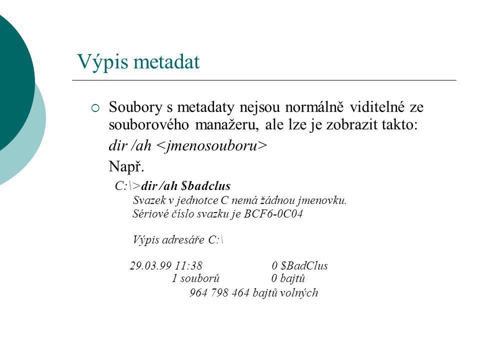 Výpis metadat  Soubory s metadaty nejsou normálně viditelné ze souborového manažeru, ale lze je zobrazit takto: dir /ah Např. C:\>dir /ah $badclus Sv