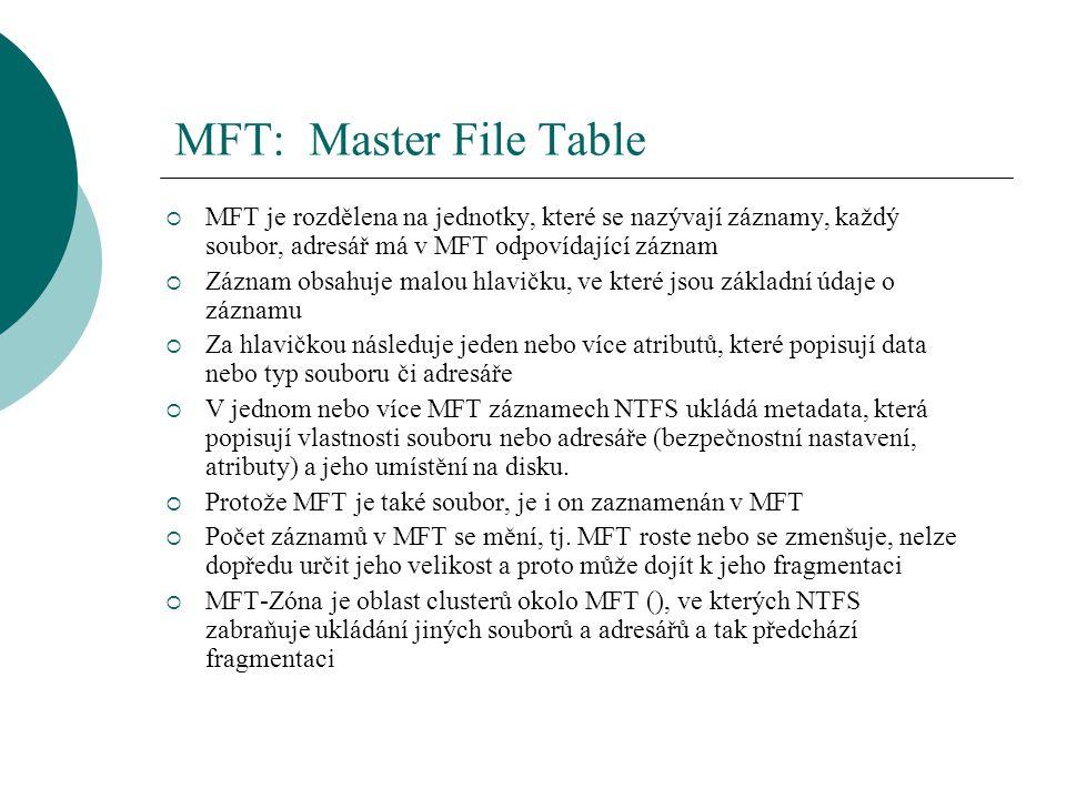 MFT: Master File Table  MFT je rozdělena na jednotky, které se nazývají záznamy, každý soubor, adresář má v MFT odpovídající záznam  Záznam obsahuje