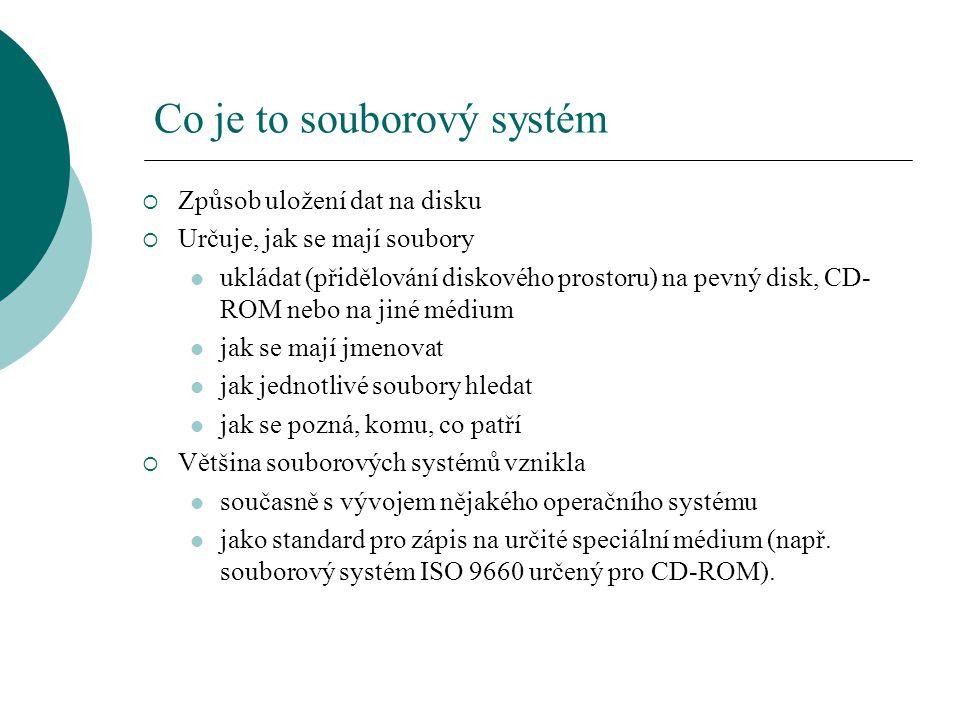 Co je to souborový systém  Způsob uložení dat na disku  Určuje, jak se mají soubory ukládat (přidělování diskového prostoru) na pevný disk, CD- ROM