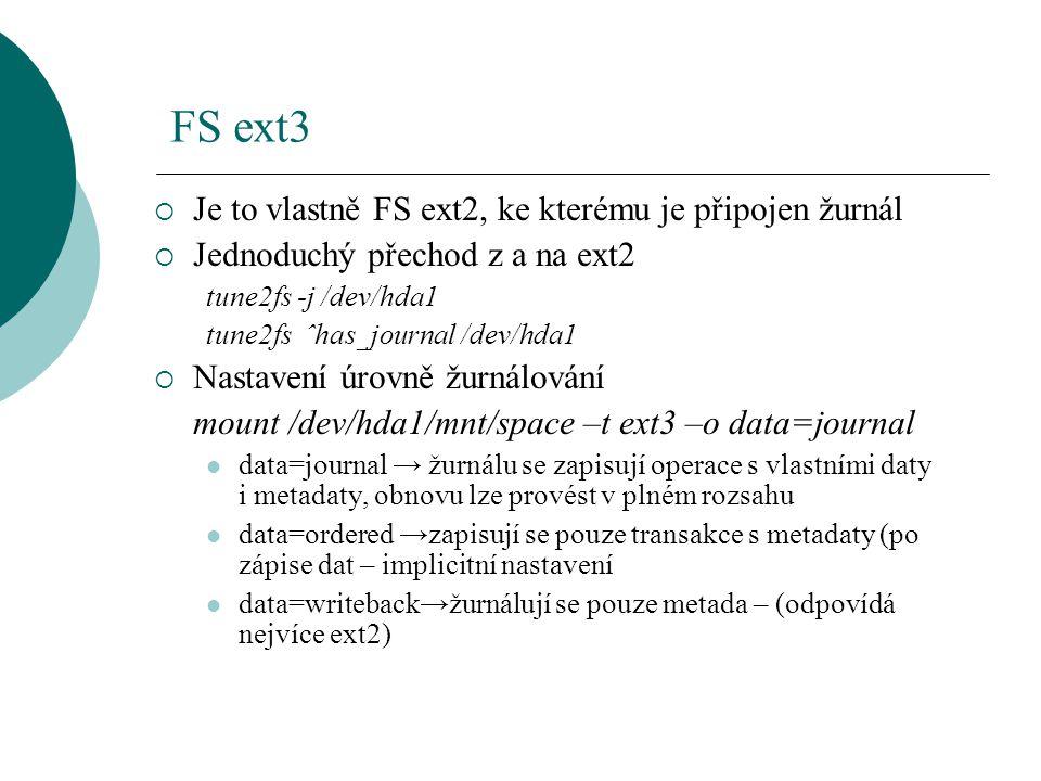 FS ext3  Je to vlastně FS ext2, ke kterému je připojen žurnál  Jednoduchý přechod z a na ext2 tune2fs -j /dev/hda1 tune2fs ˆhas_journal /dev/hda1 
