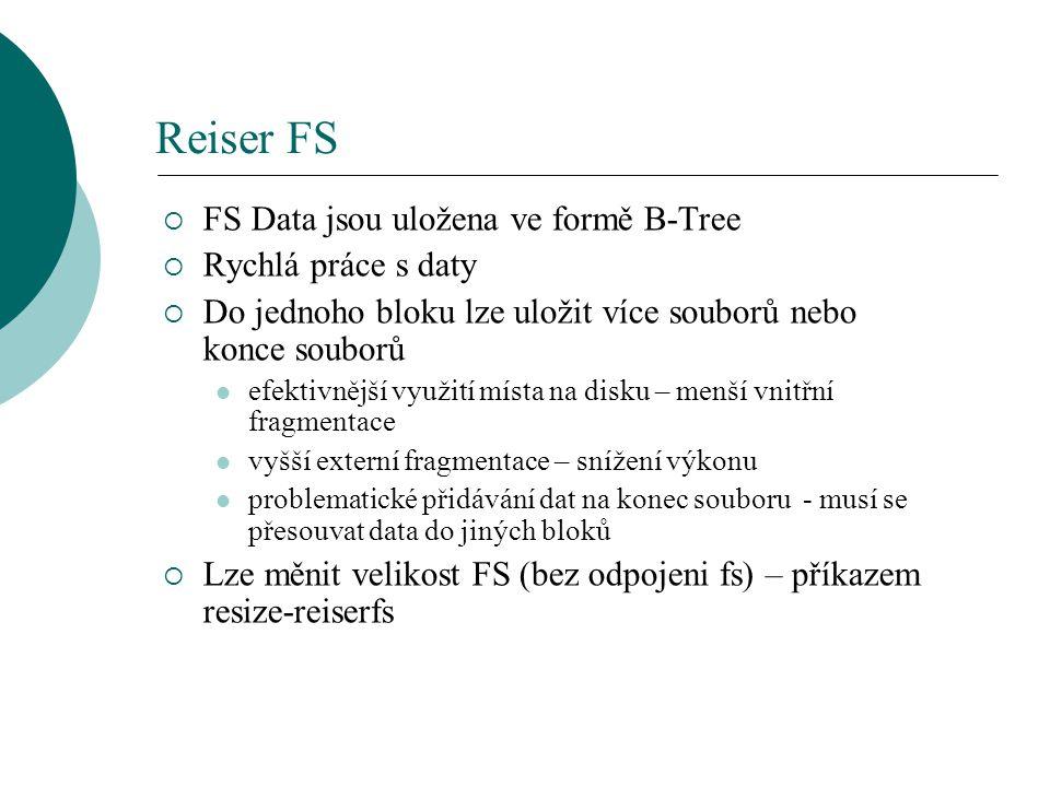 Reiser FS  FS Data jsou uložena ve formě B-Tree  Rychlá práce s daty  Do jednoho bloku lze uložit více souborů nebo konce souborů efektivnější využ