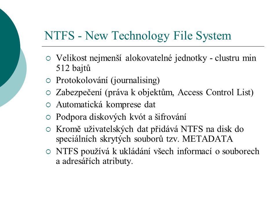 NTFS - New Technology File System  Velikost nejmenší alokovatelné jednotky - clustru min 512 bajtů  Protokolování (journalising)  Zabezpečení (práv
