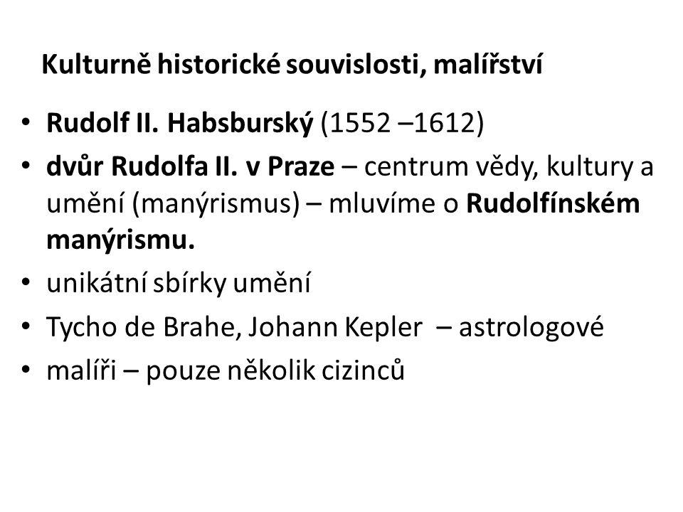 Kulturně historické souvislosti, malířství Rudolf II. Habsburský (1552 –1612) dvůr Rudolfa II. v Praze – centrum vědy, kultury a umění (manýrismus) –