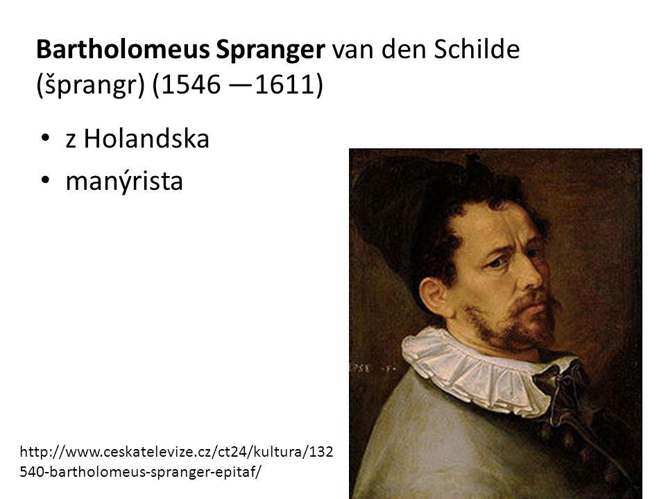 Bartholomeus Spranger van den Schilde (šprangr) (1546 —1611) z Holandska manýrista http://www.ceskatelevize.cz/ct24/kultura/132 540-bartholomeus-spran