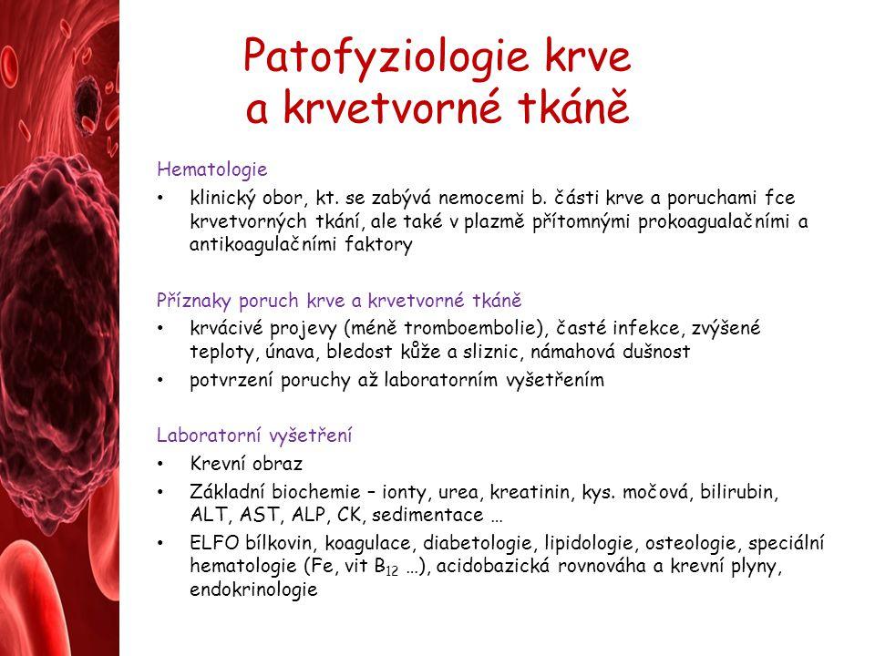 Patofyziologie krve a krvetvorné tkáně Hematologie klinický obor, kt. se zabývá nemocemi b. části krve a poruchami fce krvetvorných tkání, ale také v
