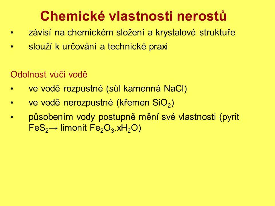 Chemické vlastnosti nerostů závisí na chemickém složení a krystalové struktuře slouží k určování a technické praxi Odolnost vůči vodě ve vodě rozpustné (sůl kamenná NaCl) ve vodě nerozpustné (křemen SiO 2 ) působením vody postupně mění své vlastnosti (pyrit FeS 2 → limonit Fe 2 O 3.xH 2 O)