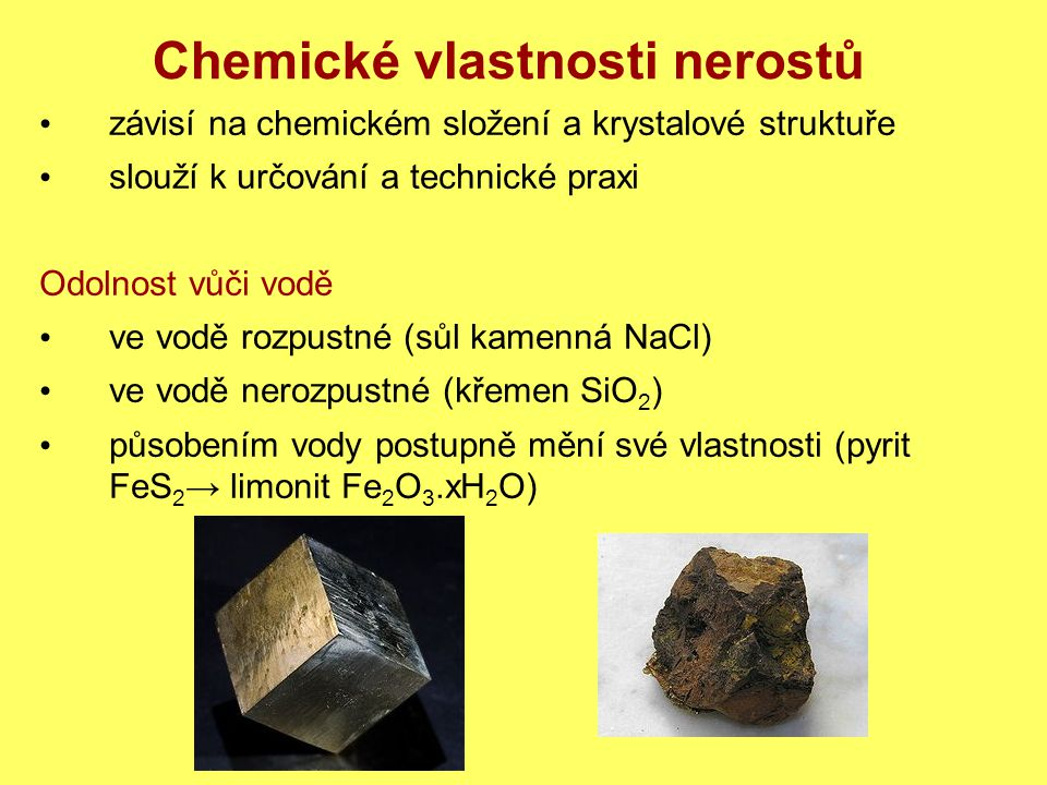 Chemické vlastnosti nerostů Odolnost vůči chemikáliím uhličitany dokazujeme působením HCl → šumí CaCO 3 + 2HCl →CaCl 2 + H 2 O + CO 2 Odolnost vůči teplotě dochází k tepelnému rozkladu nerostů CaSO 4.2H 2 O→CaSO 4.½H 2 O + 1½H 2 O sádrovecsádra CaCO 3 →CaO + CO 2 vápenecpálené vápno