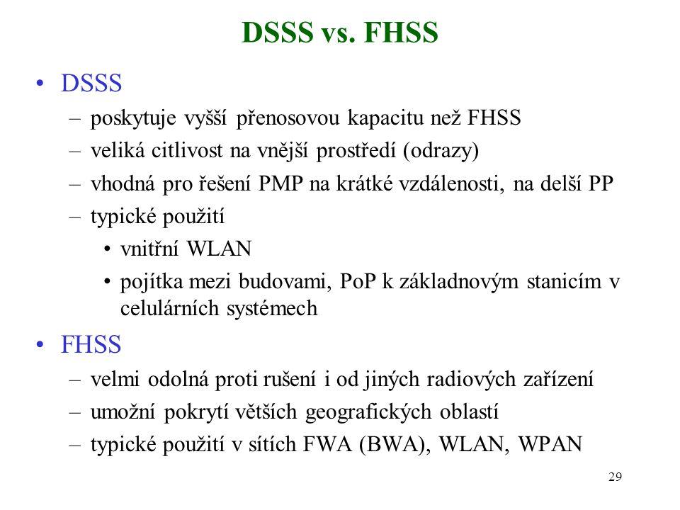 29 DSSS vs. FHSS DSSS –poskytuje vyšší přenosovou kapacitu než FHSS –veliká citlivost na vnější prostředí (odrazy) –vhodná pro řešení PMP na krátké vz