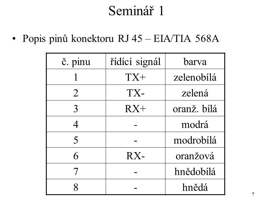 7 Seminář 1 Popis pinů konektoru RJ 45 – EIA/TIA 568A č. pinuřídící signálbarva 1TX+zelenobílá 2TX-zelená 3RX+oranž. bílá 4-modrá 5-modrobílá 6RX-oran