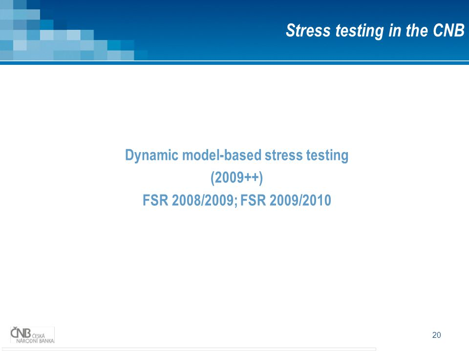 20 Dynamic model-based stress testing (2009++) FSR 2008/2009; FSR 2009/2010 Stress testing in the CNB