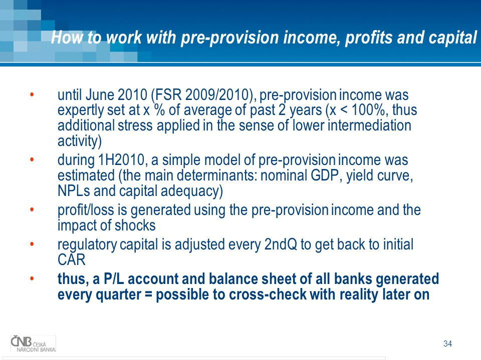 34 until June 2010 (FSR 2009/2010), pre-provision income was expertly set at x % of average of past 2 years (x < 100%, thus additional stress applied