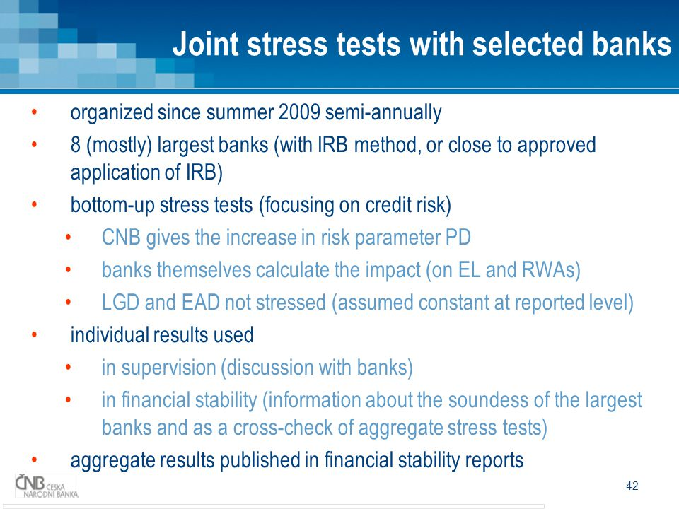 42 organized since summer 2009 semi-annually 8 (mostly) largest banks (with IRB method, or close to approved application of IRB) bottom-up stress test