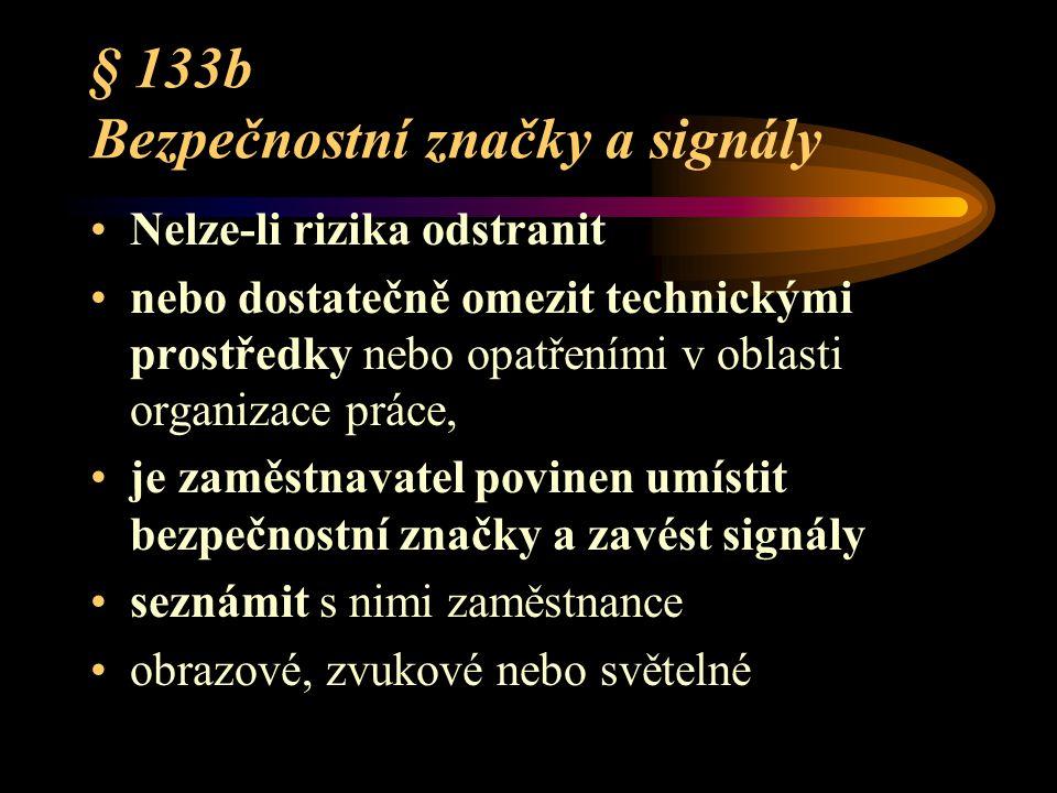 § 133b Bezpečnostní značky a signály Nelze-li rizika odstranit nebo dostatečně omezit technickými prostředky nebo opatřeními v oblasti organizace práce, je zaměstnavatel povinen umístit bezpečnostní značky a zavést signály seznámit s nimi zaměstnance obrazové, zvukové nebo světelné
