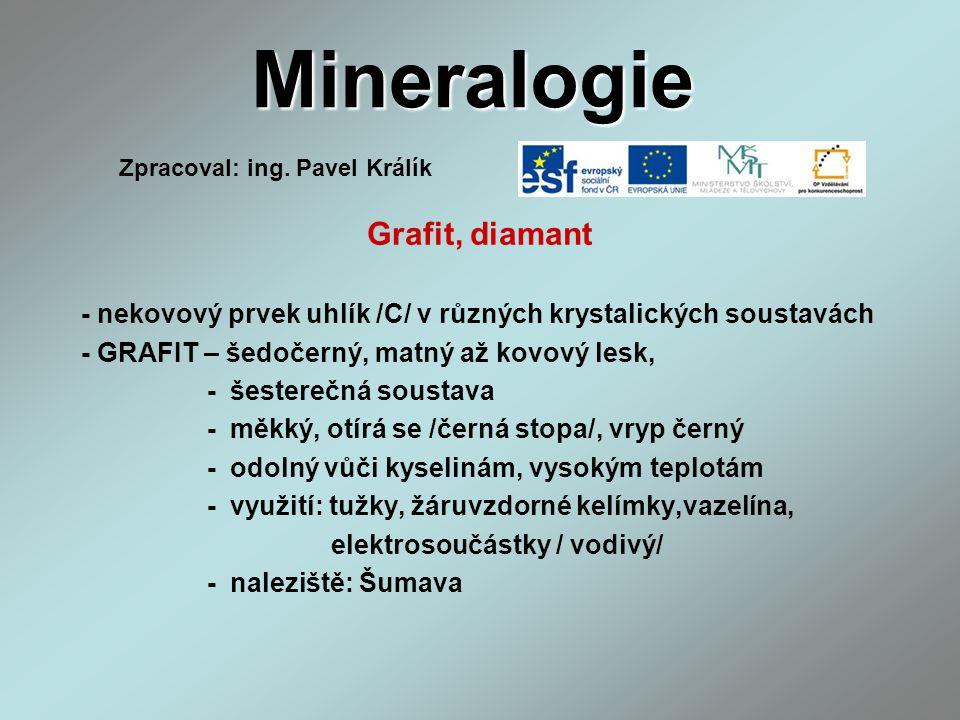 Mineralogie Grafit, diamant - nekovový prvek uhlík /C/ v různých krystalických soustavách - GRAFIT – šedočerný, matný až kovový lesk, - šesterečná sou