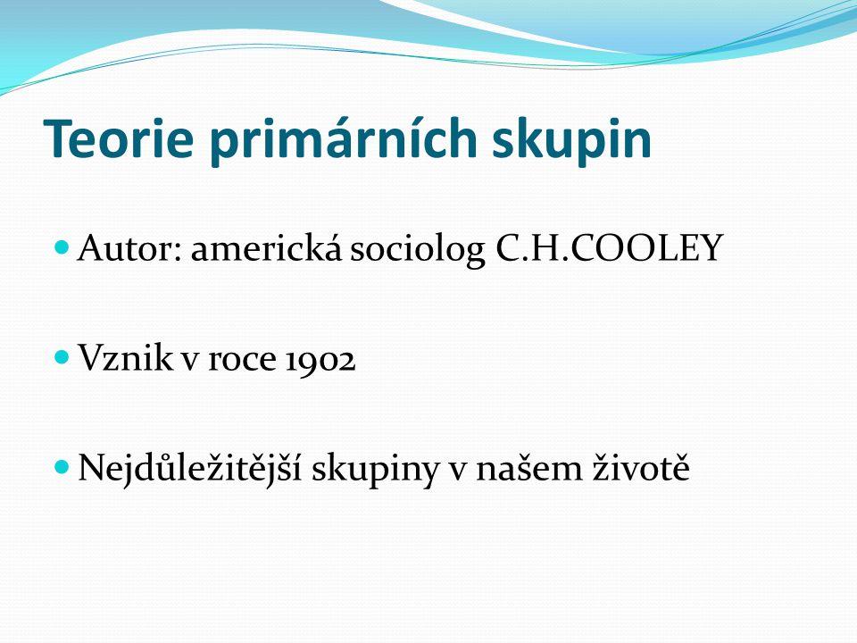 Teorie primárních skupin Autor: americká sociolog C.H.COOLEY Vznik v roce 1902 Nejdůležitější skupiny v našem životě