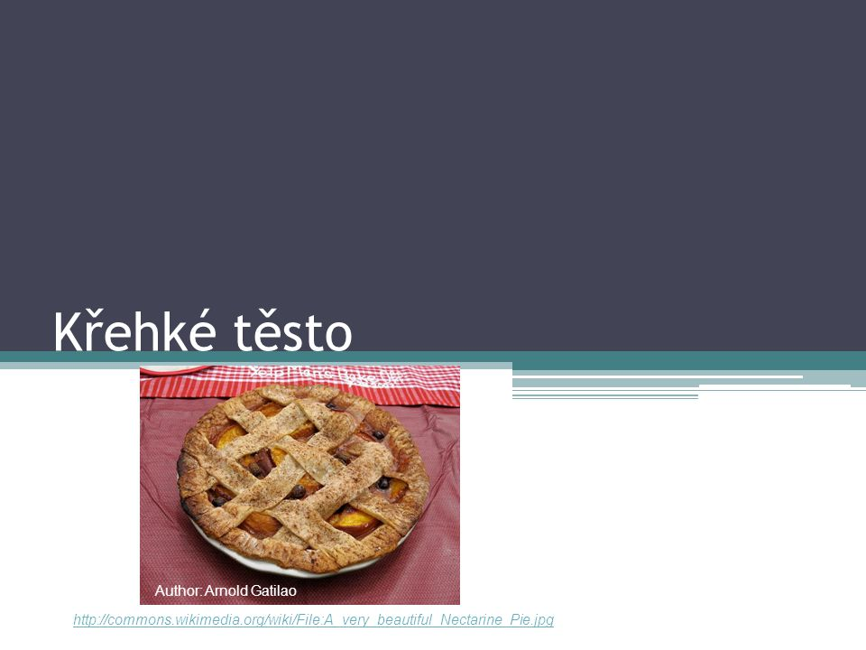 Křehké těsto http://commons.wikimedia.org/wiki/File:A_very_beautiful_Nectarine_Pie.jpg Author: Arnold Gatilao