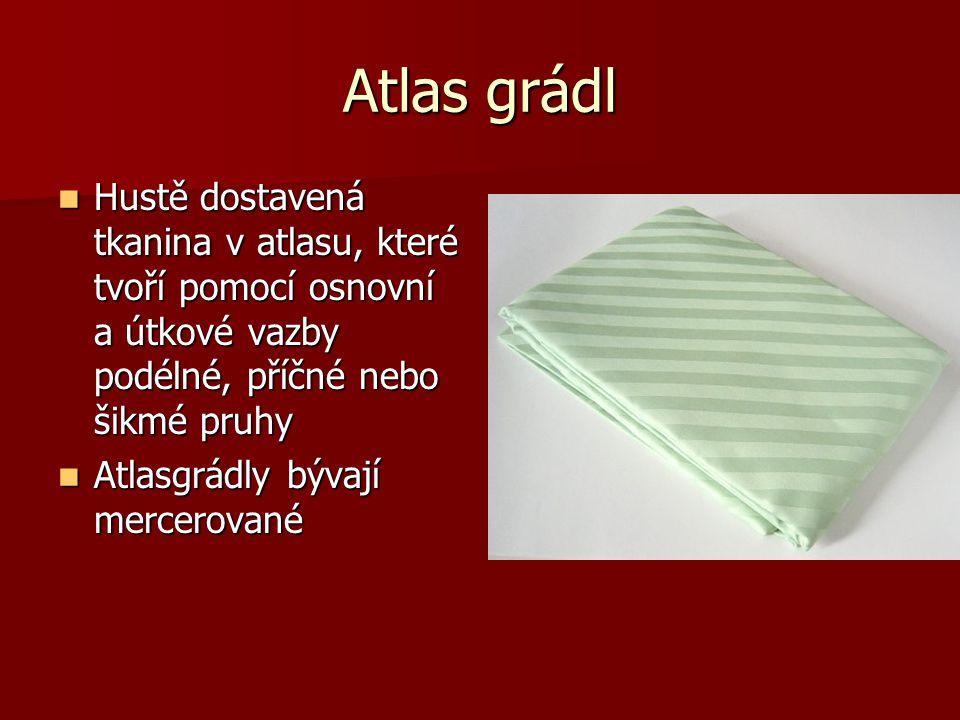 Atlas grádl Hustě dostavená tkanina v atlasu, které tvoří pomocí osnovní a útkové vazby podélné, příčné nebo šikmé pruhy Hustě dostavená tkanina v atl