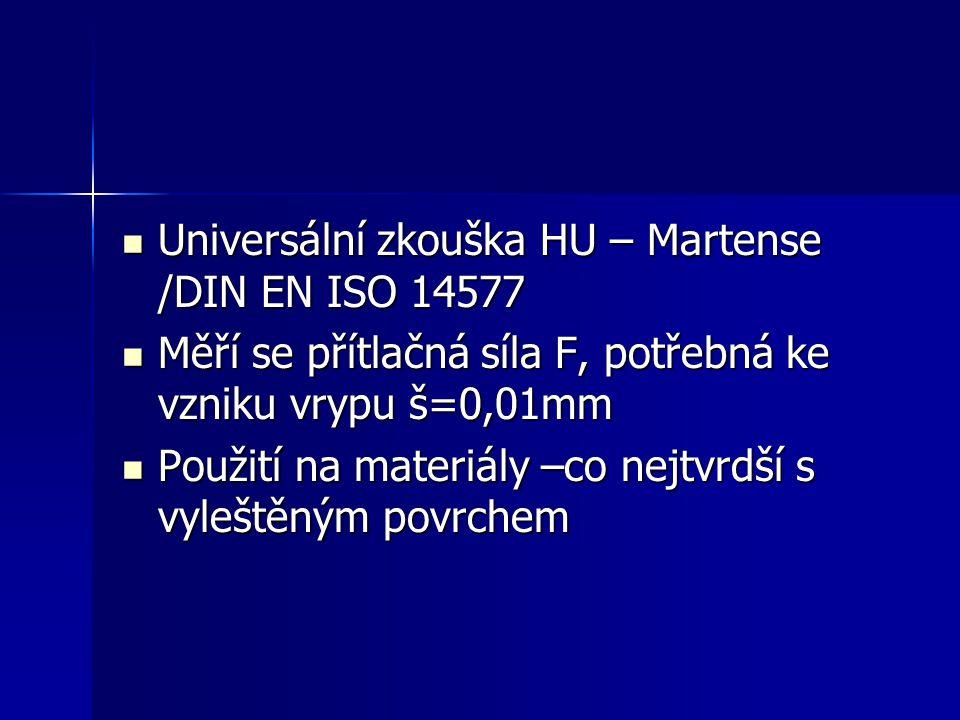 Universální zkouška HU – Martense /DIN EN ISO 14577 Universální zkouška HU – Martense /DIN EN ISO 14577 Měří se přítlačná síla F, potřebná ke vzniku vrypu š=0,01mm Měří se přítlačná síla F, potřebná ke vzniku vrypu š=0,01mm Použití na materiály –co nejtvrdší s vyleštěným povrchem Použití na materiály –co nejtvrdší s vyleštěným povrchem