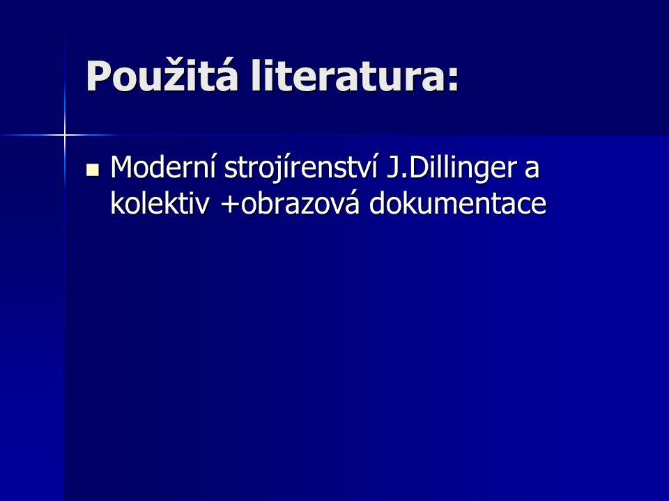 Použitá literatura: Moderní strojírenství J.Dillinger a kolektiv +obrazová dokumentace Moderní strojírenství J.Dillinger a kolektiv +obrazová dokumentace