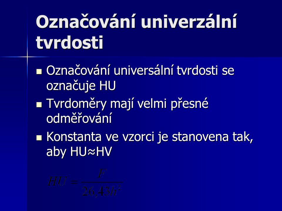 Označování univerzální tvrdosti Označování universální tvrdosti se označuje HU Označování universální tvrdosti se označuje HU Tvrdoměry mají velmi přesné odměřování Tvrdoměry mají velmi přesné odměřování Konstanta ve vzorci je stanovena tak, aby HU≈HV Konstanta ve vzorci je stanovena tak, aby HU≈HV