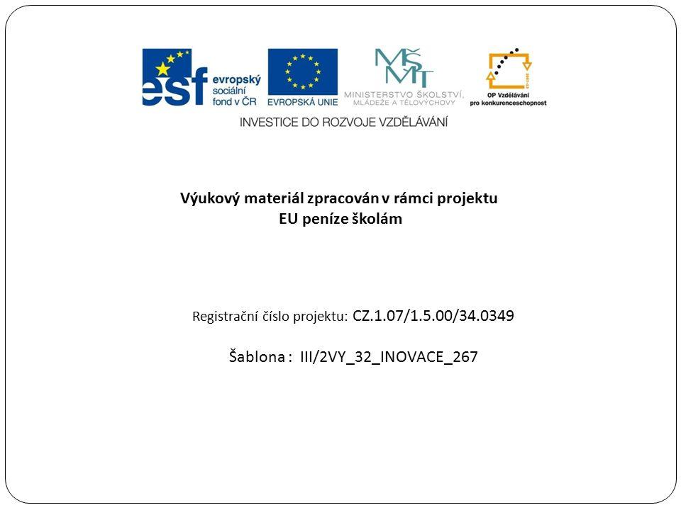 Výukový materiál zpracován v rámci projektu EU peníze školám Registrační číslo projektu: CZ.1.07/1.5.00/34.0349 Šablona : III/2VY_32_INOVACE_267