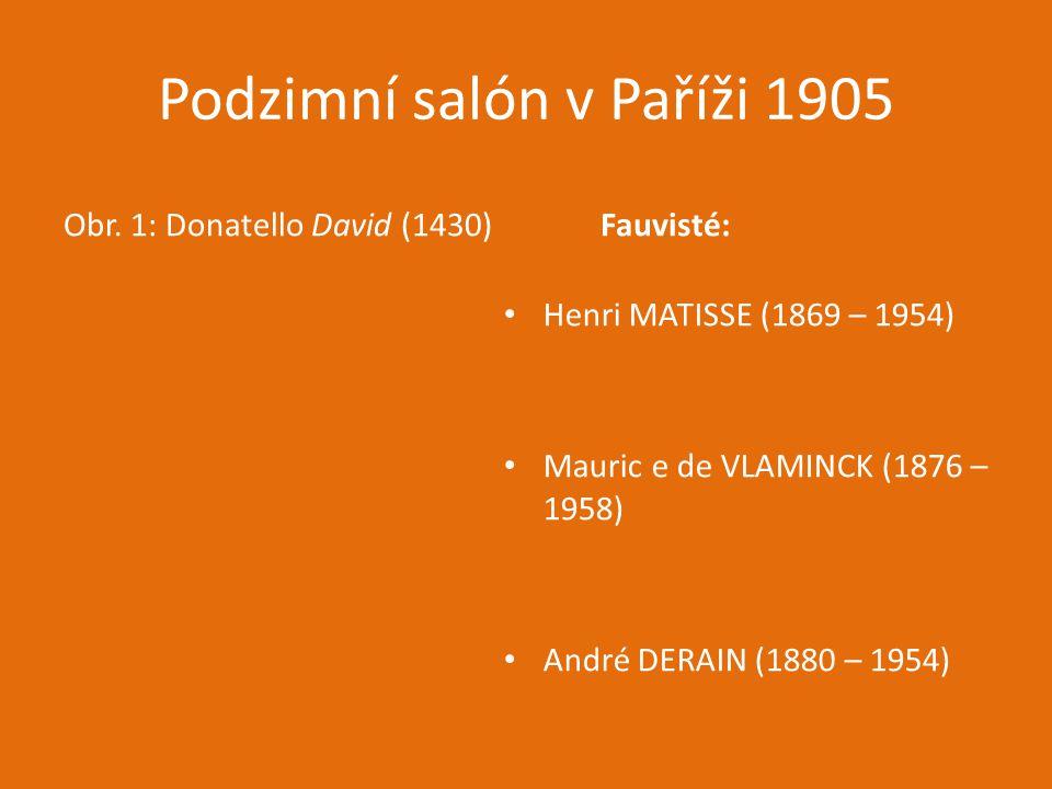 Podzimní salón v Paříži 1905 Obr. 1: Donatello David (1430)Fauvisté: Henri MATISSE (1869 – 1954) Mauric e de VLAMINCK (1876 – 1958) André DERAIN (1880