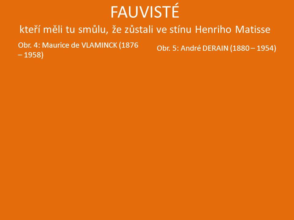 FAUVISTÉ kteří měli tu smůlu, že zůstali ve stínu Henriho Matisse Obr. 4: Maurice de VLAMINCK (1876 – 1958) Obr. 5: André DERAIN (1880 – 1954)