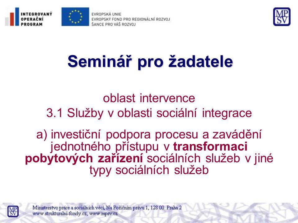 Seminář pro žadatele oblast intervence 3.1 Služby v oblasti sociální integrace a) investiční podpora procesu a zavádění jednotného přístupu v transformaci pobytových zařízení sociálních služeb v jiné typy sociálních služeb