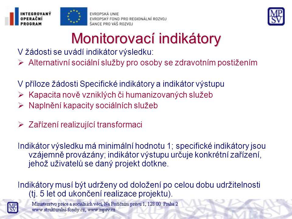 Monitorovací indikátory V žádosti se uvádí indikátor výsledku:  Alternativní sociální služby pro osoby se zdravotním postižením V příloze žádosti Specifické indikátory a indikátor výstupu  Kapacita nově vzniklých či humanizovaných služeb  Naplnění kapacity sociálních služeb  Zařízení realizující transformaci Indikátor výsledku má minimální hodnotu 1; specifické indikátory jsou vzájemně provázány; indikátor výstupu určuje konkrétní zařízení, jehož uživatelů se daný projekt dotkne.