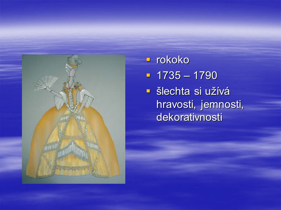  rokoko  1735 – 1790  šlechta si užívá hravosti, jemnosti, dekorativnosti