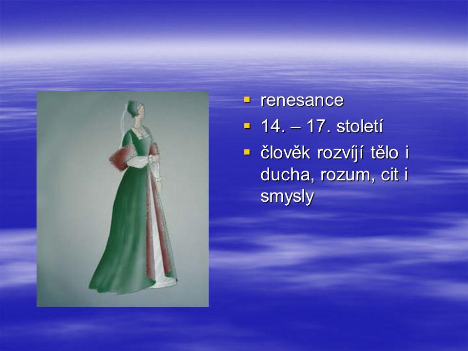  renesance  14. – 17. století  člověk rozvíjí tělo i ducha, rozum, cit i smysly