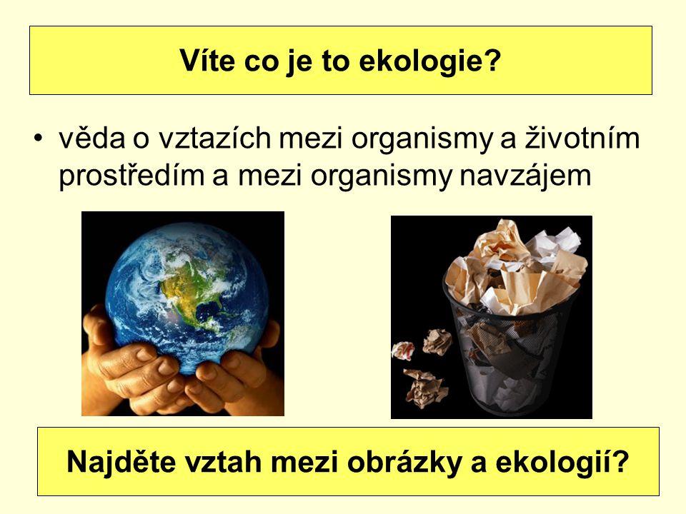 věda o vztazích mezi organismy a životním prostředím a mezi organismy navzájem Víte co je to ekologie.